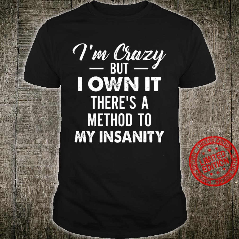I'm Crazy But I Own It There's A Method To My Insanity Shirt