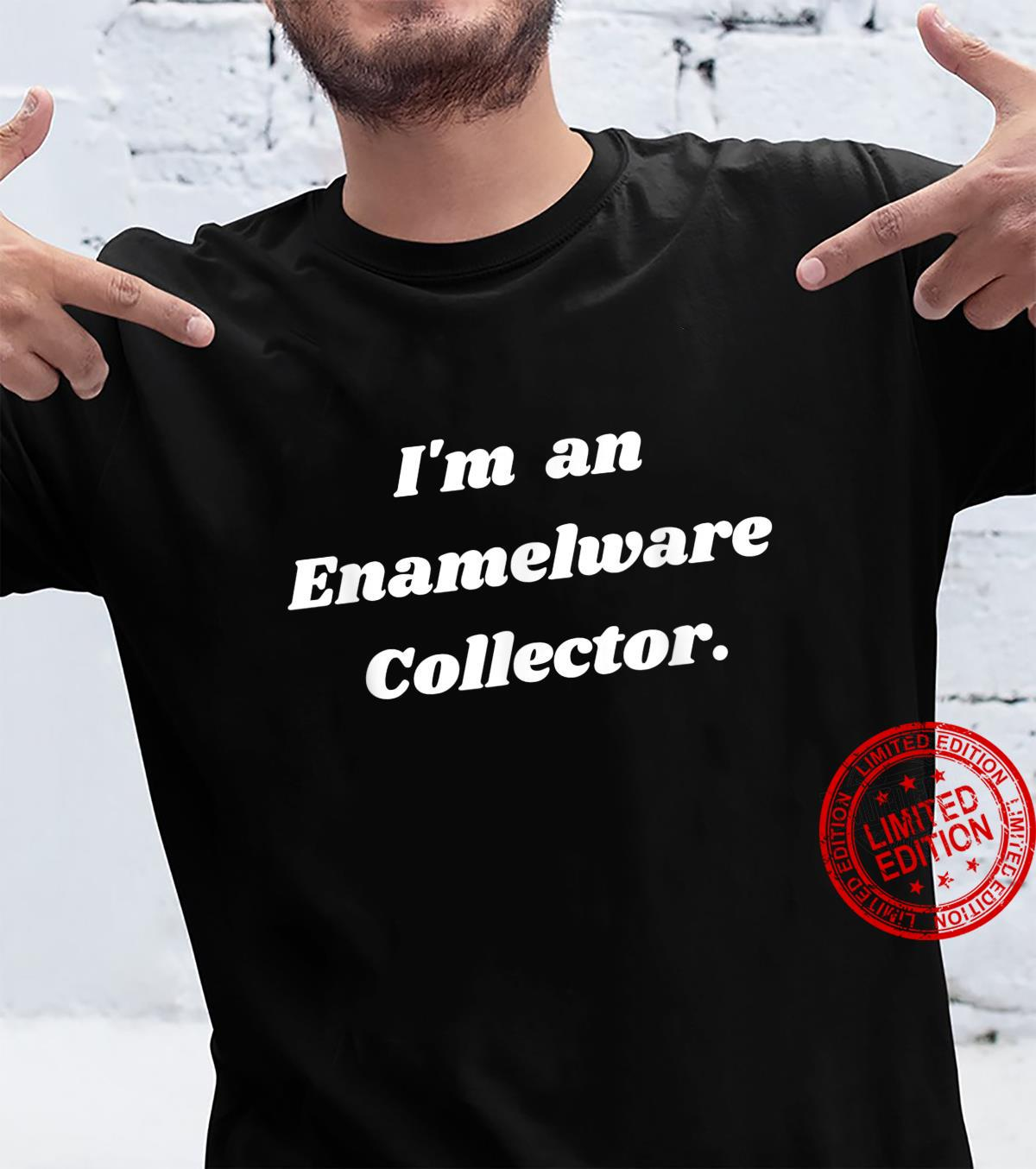 I'm an enamelware collector. Shirt