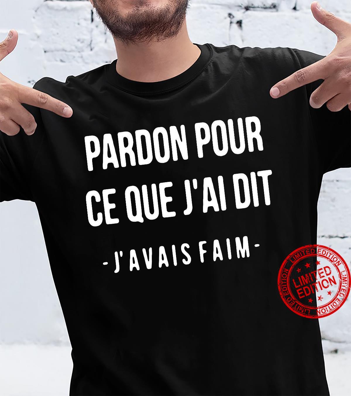 Pardon Pour Ce Que J'Ai Dit J'Avais Faim Shirt