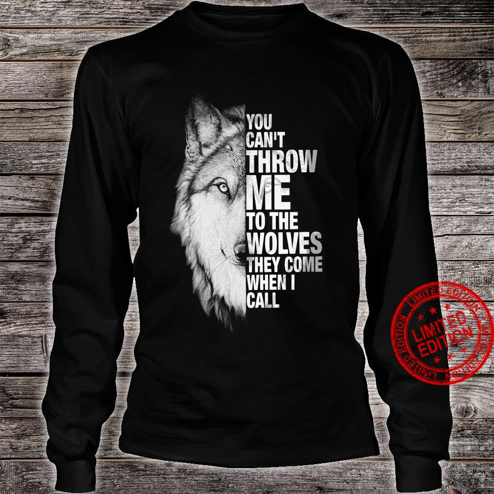 You Can't Throw Me To The Wolves They Come When I Call Shirt long sleeved