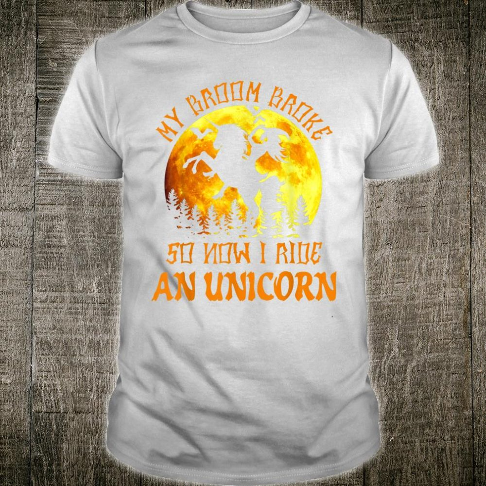 My Broom Broke So Now I Ride An Unicorn Halloween Gift Shirt