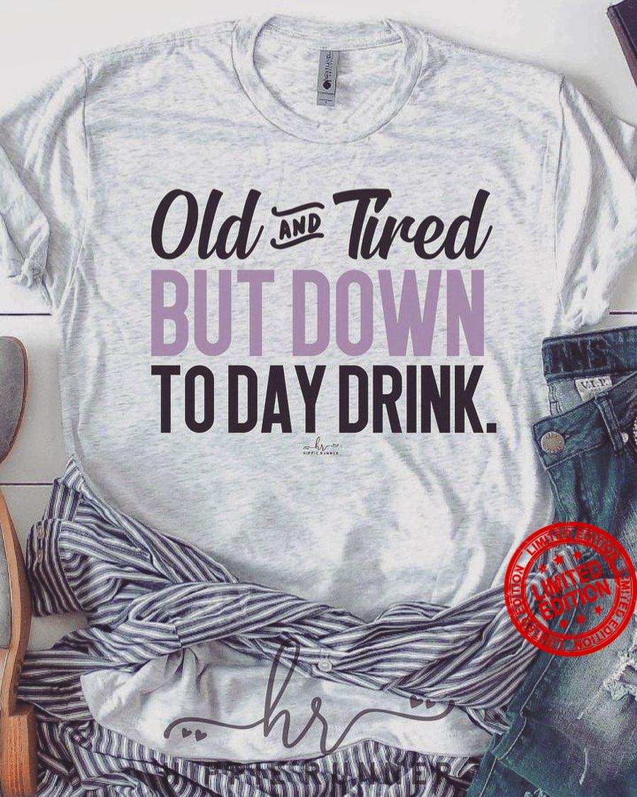 Old And Tired But Down To Day Drink Shirt