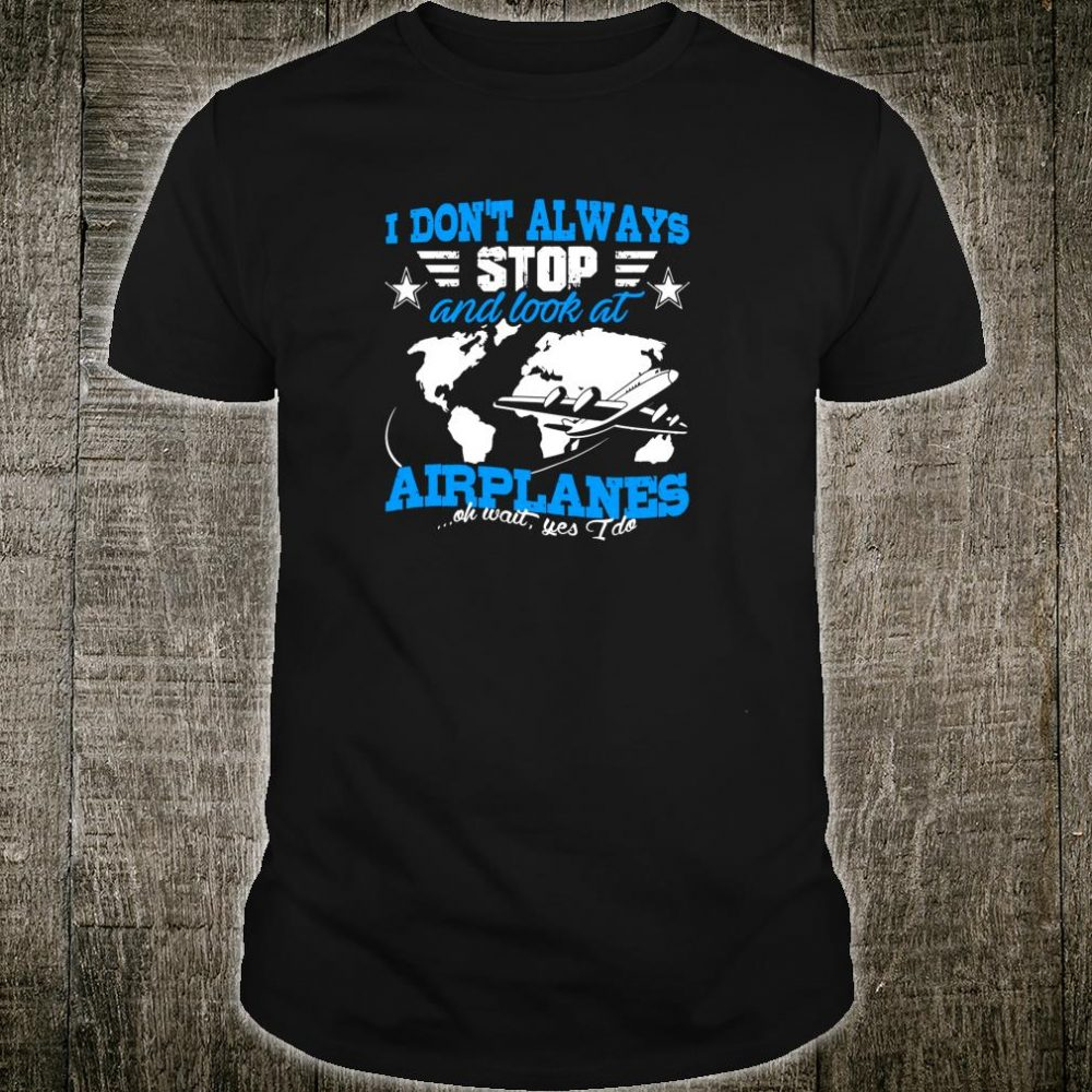 Pilot I Don't Always Stop And Look At Airplanes Plane Shirt