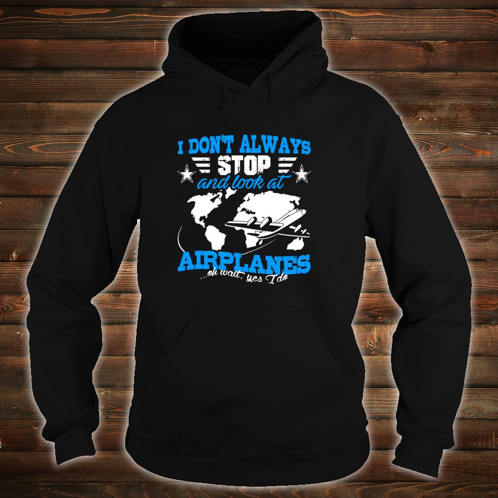 Pilot I Don't Always Stop And Look At Airplanes Plane Shirt hoodie