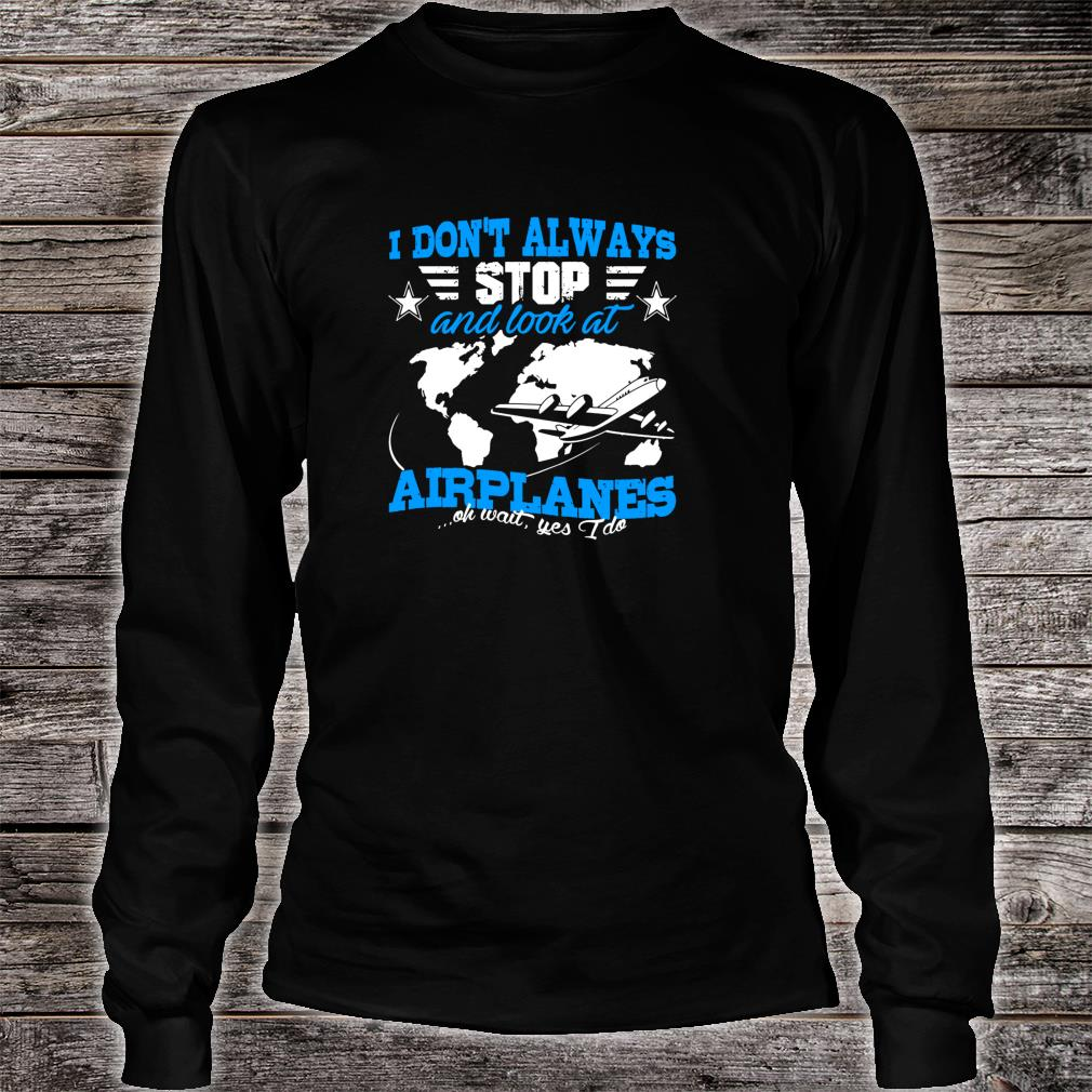 Pilot I Don't Always Stop And Look At Airplanes Plane Shirt long sleeved