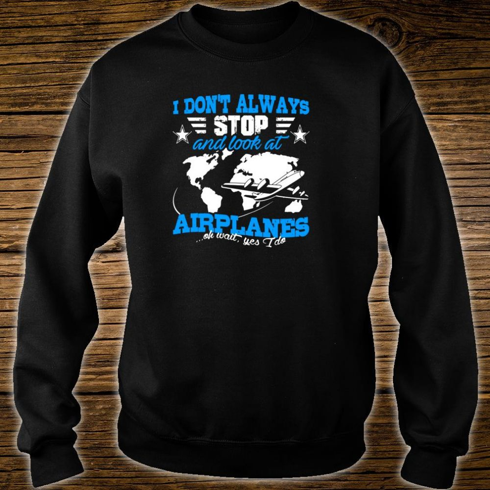 Pilot I Don't Always Stop And Look At Airplanes Plane Shirt sweater