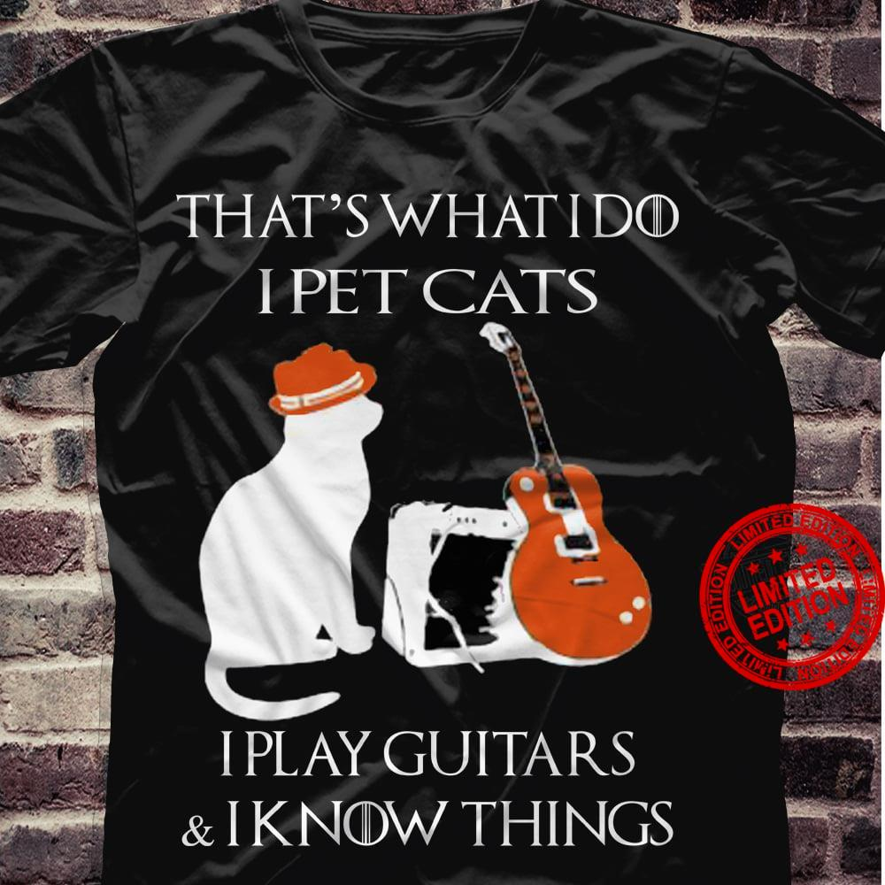 That's What I Do I Pet Cats I Play Guitars & I Know Things Shirt