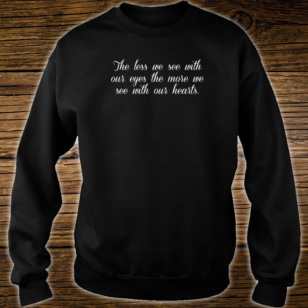 The Less We See With Our Eyes We See With Our Hearts Love Shirt