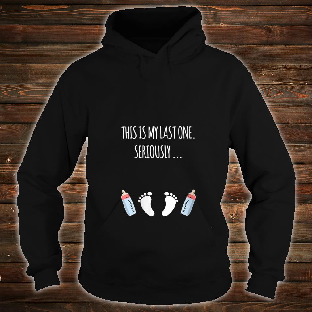 This Is My Last One Seriously Shirt hoodie