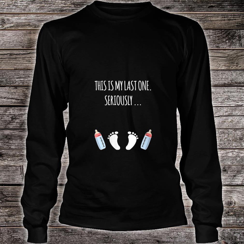 This Is My Last One Seriously Shirt long sleeved